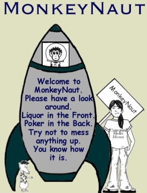Hello. This is where you click to read MonkeyNaut, the comic strip.  We update it weekly, I think. Anyway, we normally run it in print for an alternative newspaper. If you are a reader and notice we are new online but missing in the paper, that means we are being censored. It happens for various reasons. We've offended people before.  It's usually not anything too bad. Sometimes, right-wing political types or very religious people get all up in a lather.  If you're not down with the censorship thing and would like to show your support, please e-mail us and we'll tell you who to complain to. Otherwise, click here to read. Thanks much for your time. xoxoxoxo-- signed We at MonkeyNaut